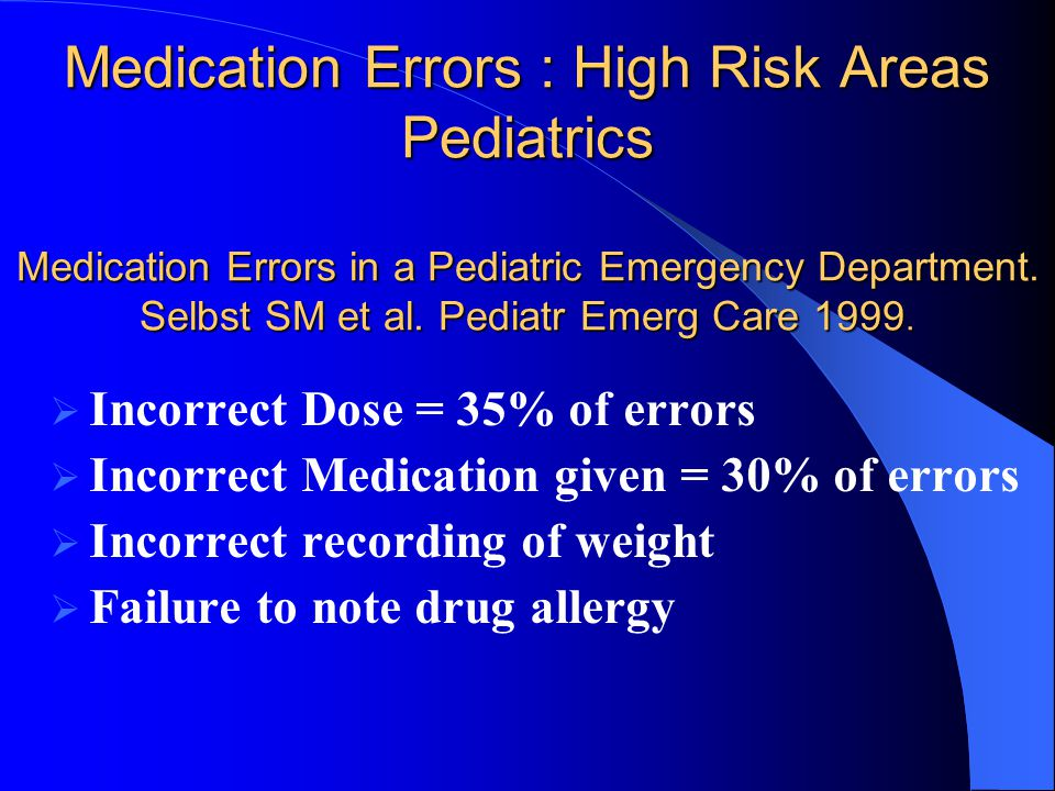 Medication Errors : High Risk Areas Pediatrics Medication Errors in a Pediatric Emergency Department. Selbst SM et al. Pediatr Emerg Care 1999.