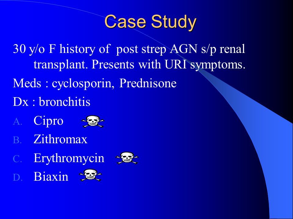 Case Study 30 y/o F history of post strep AGN s/p renal transplant. Presents with URI symptoms. Meds : cyclosporin, Prednisone.
