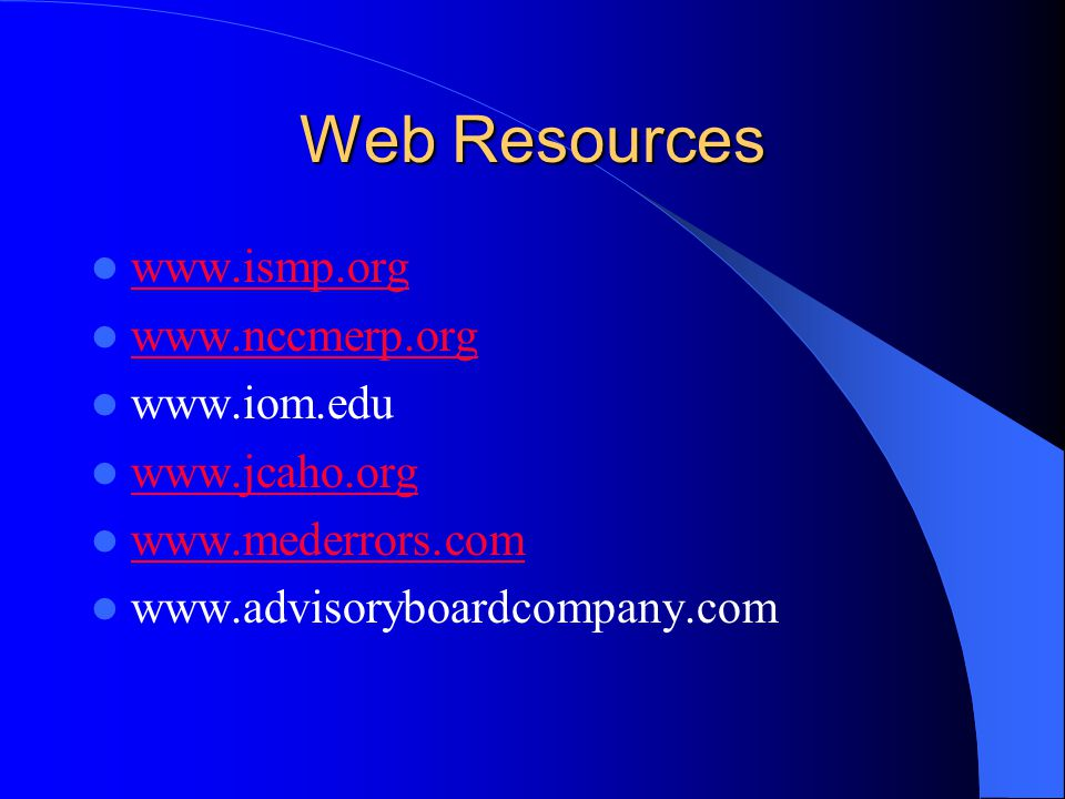 Web Resources www.ismp.org www.nccmerp.org www.iom.edu www.jcaho.org