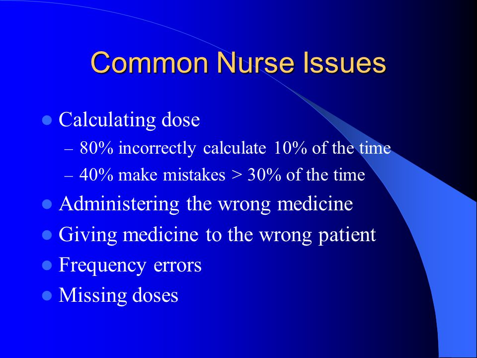 Common Nurse Issues Calculating dose Administering the wrong medicine