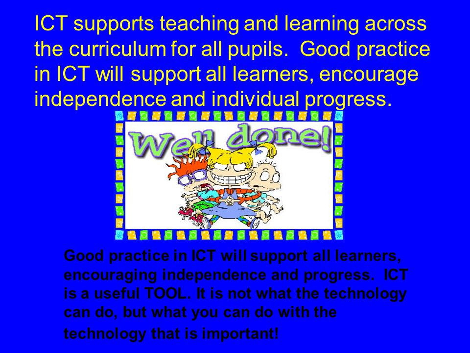 ICT supports teaching and learning across the curriculum for all pupils. Good practice in ICT will support all learners, encourage independence and individual progress.