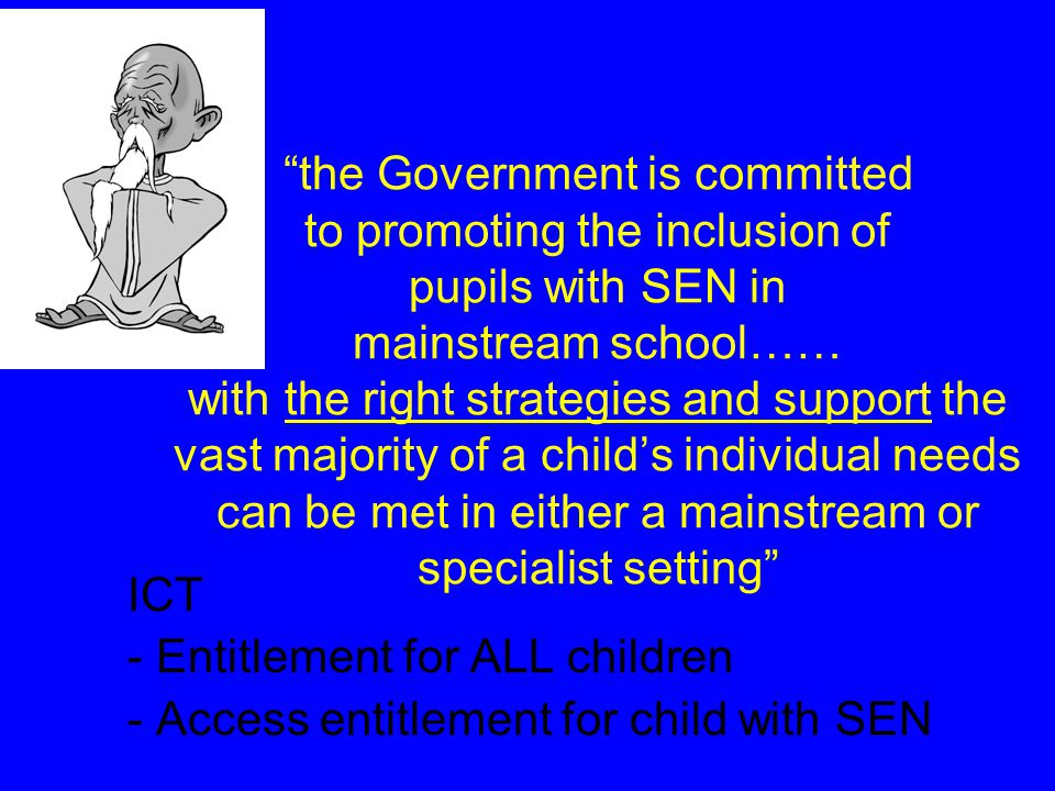the Government is committed to promoting the inclusion of pupils with SEN in mainstream school…… with the right strategies and support the vast majority of a child's individual needs can be met in either a mainstream or specialist setting