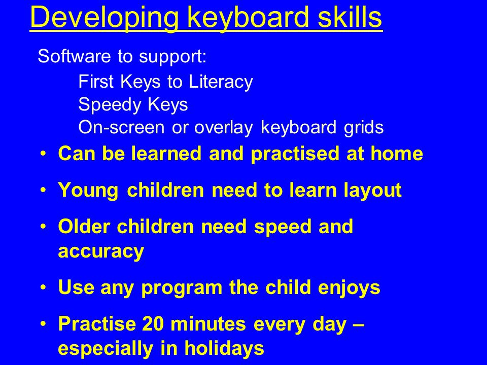 Developing keyboard skills Software to support: First Keys to Literacy Speedy Keys On-screen or overlay keyboard grids
