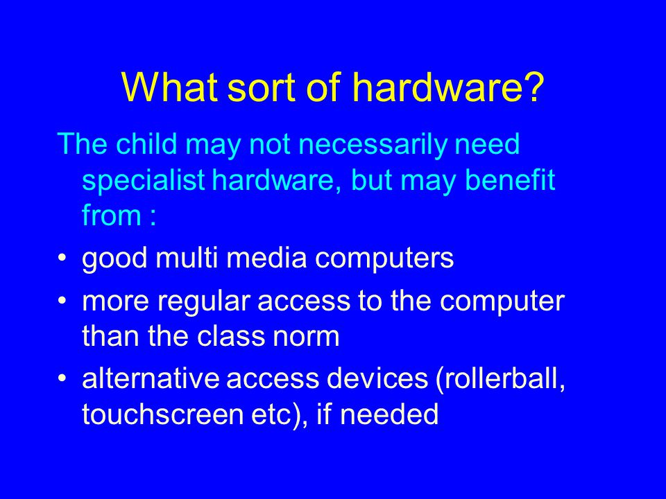 What sort of hardware The child may not necessarily need specialist hardware, but may benefit from :
