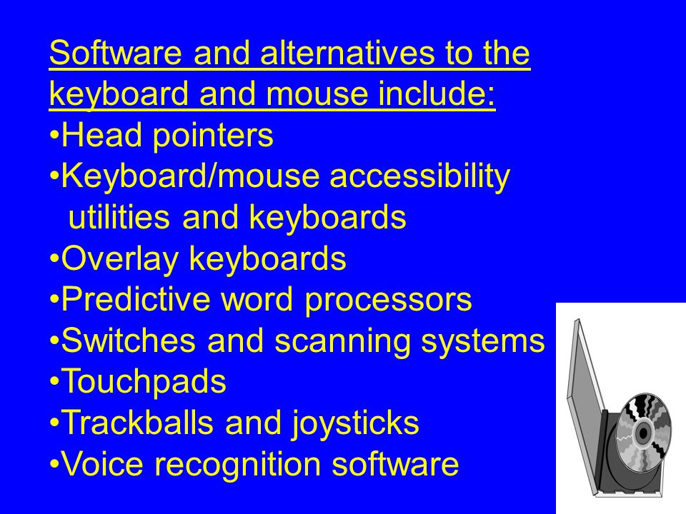 Software and alternatives to the keyboard and mouse include: