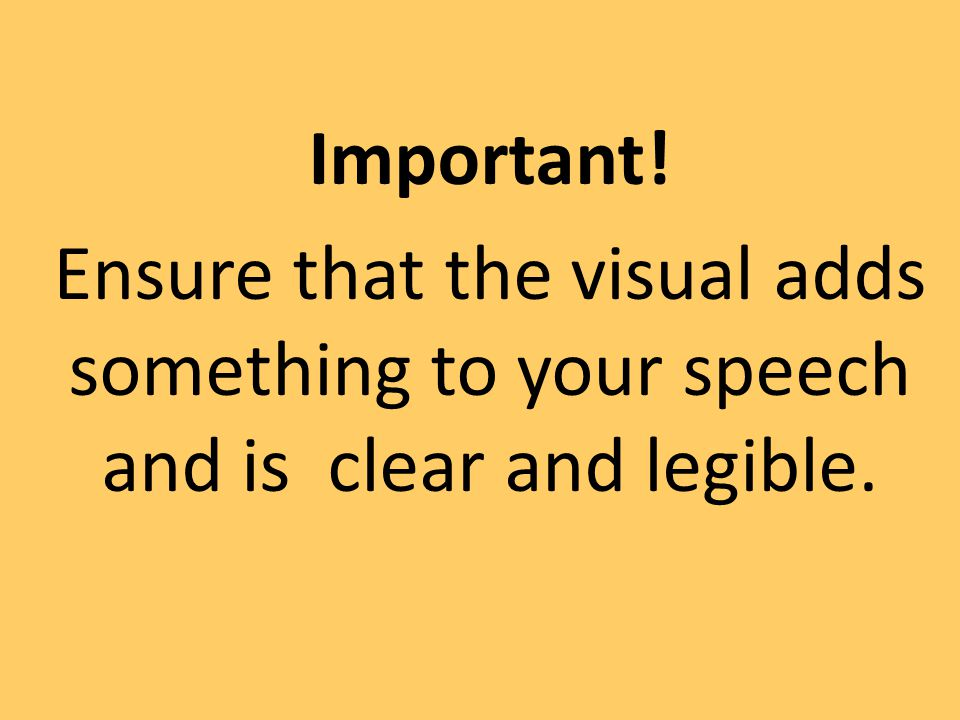 Important! Ensure that the visual adds something to your speech and is clear and legible.