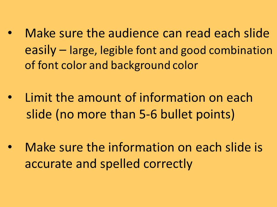 Make sure the audience can read each slide easily – large, legible font and good combination of font color and background color