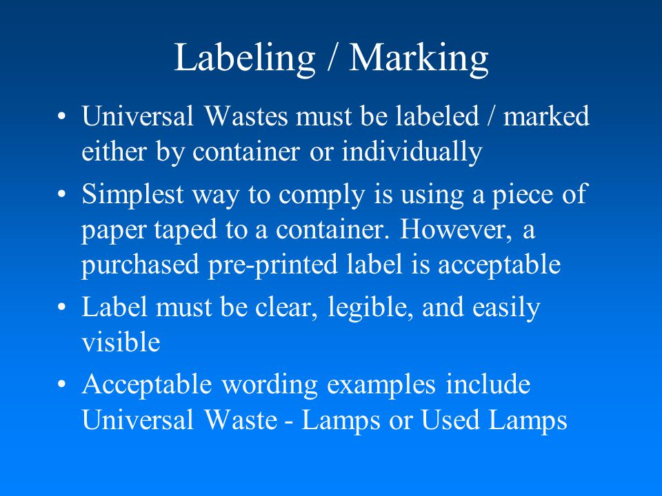 Labeling / Marking Universal Wastes must be labeled / marked either by container or individually.