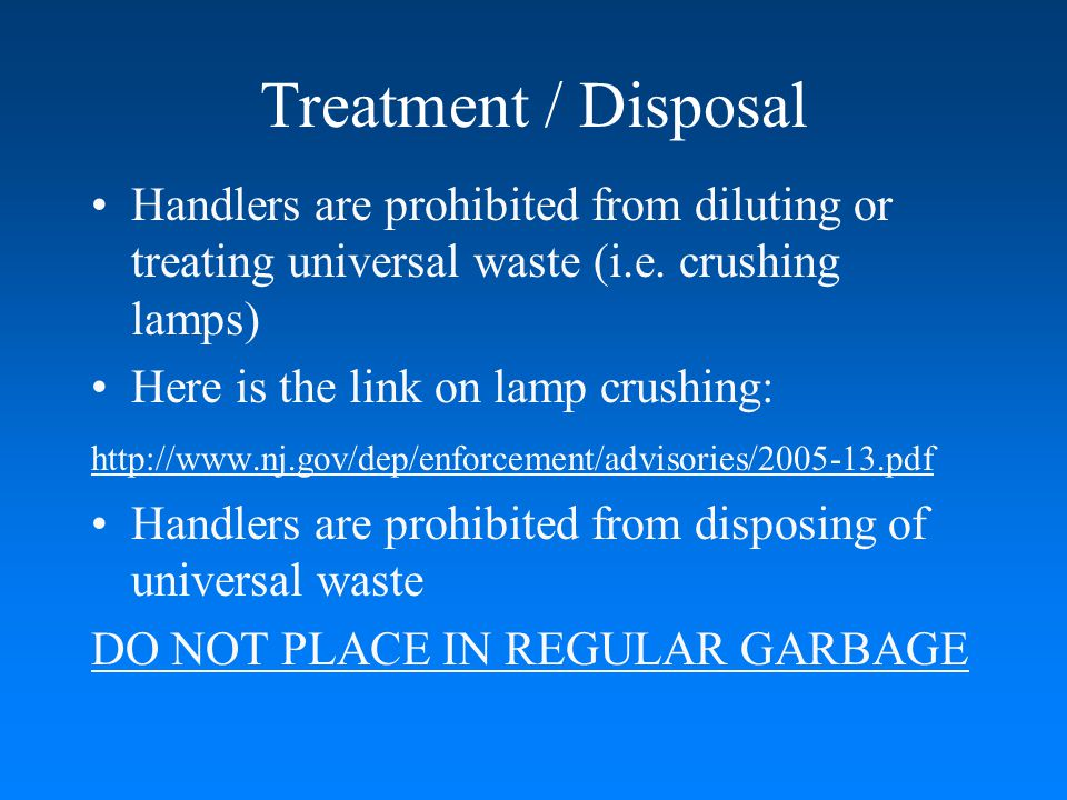 Treatment / Disposal Handlers are prohibited from diluting or treating universal waste (i.e. crushing lamps)