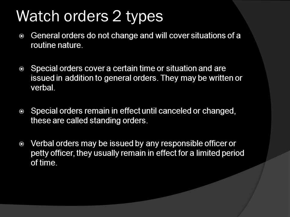 Watch orders 2 types General orders do not change and will cover situations of a routine nature.