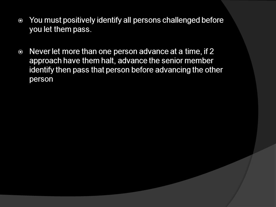 You must positively identify all persons challenged before you let them pass.