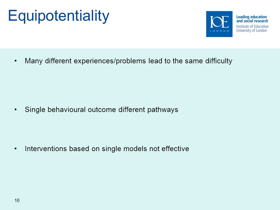 Equipotentiality Many different experiences/problems lead to the same difficulty. Single behavioural outcome different pathways.
