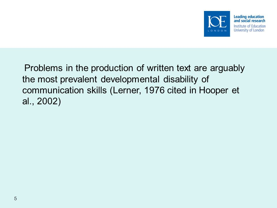 Problems in the production of written text are arguably the most prevalent developmental disability of communication skills (Lerner, 1976 cited in Hooper et al., 2002)
