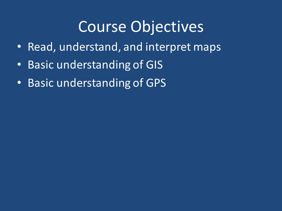 Course Objectives Read, understand, and interpret maps