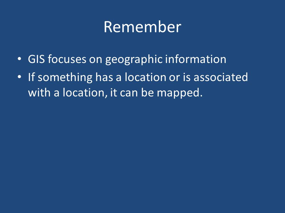 Remember GIS focuses on geographic information