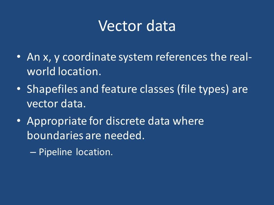 Vector data An x, y coordinate system references the real-world location. Shapefiles and feature classes (file types) are vector data.