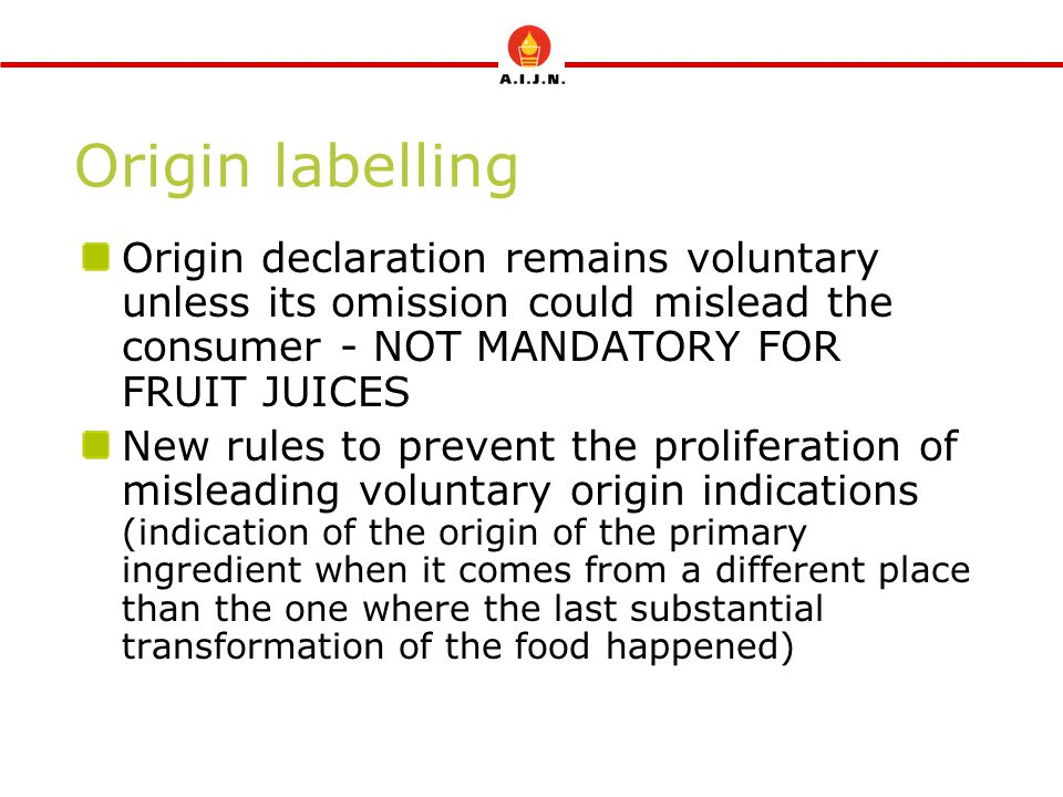 Origin labelling Origin declaration remains voluntary unless its omission could mislead the consumer - NOT MANDATORY FOR FRUIT JUICES.