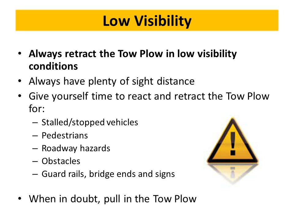 Low Visibility Always retract the Tow Plow in low visibility conditions. Always have plenty of sight distance.