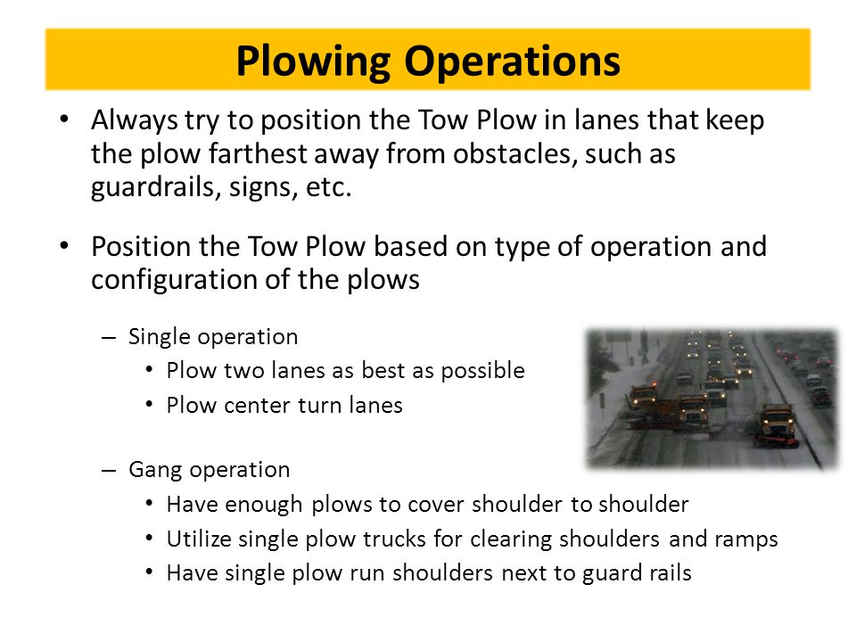 Plowing Operations Always try to position the Tow Plow in lanes that keep the plow farthest away from obstacles, such as guardrails, signs, etc.