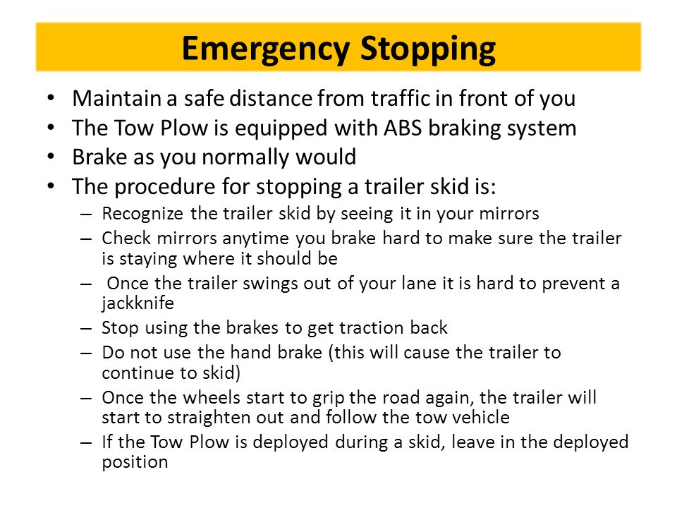 Emergency Stopping Maintain a safe distance from traffic in front of you. The Tow Plow is equipped with ABS braking system.