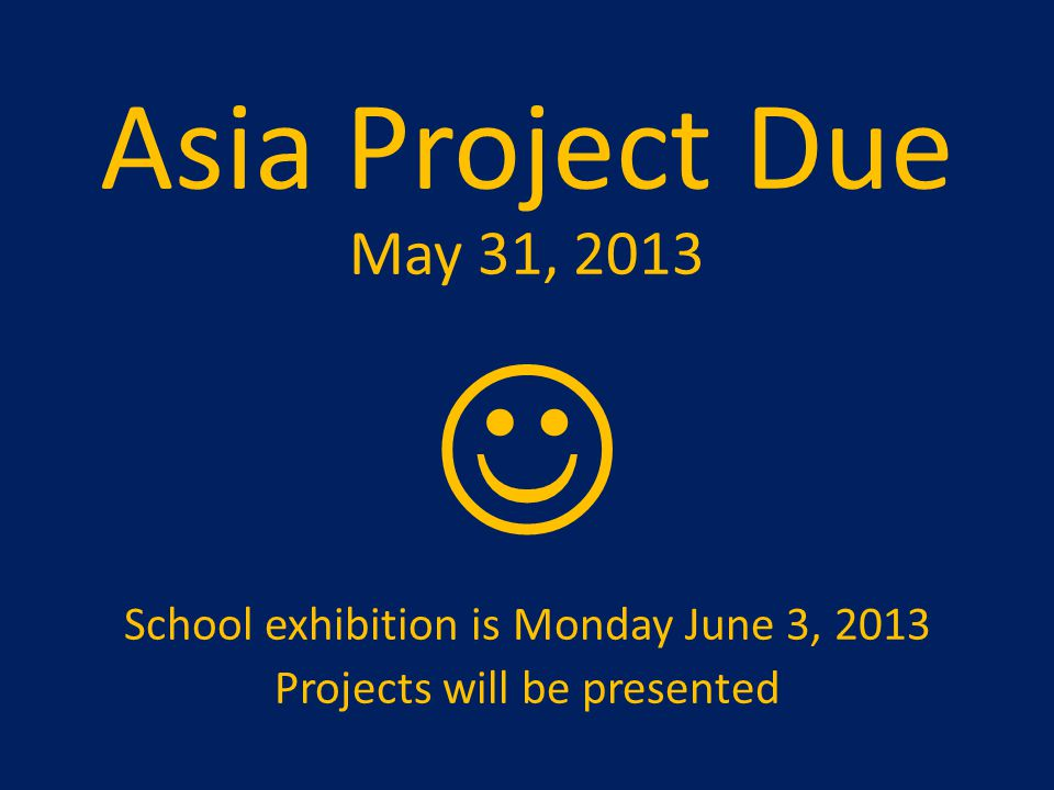 Asia Project Due May 31, 2013  School exhibition is Monday June 3, 2013 Projects will be presented