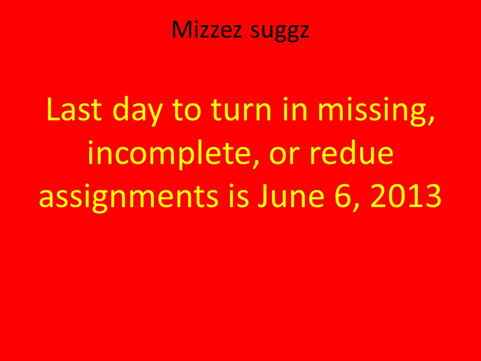 Mizzez suggz Last day to turn in missing, incomplete, or redue assignments is June 6, 2013