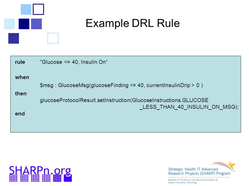 Example DRL Rule rule Glucose <= 40, Insulin On when. $msg : GlucoseMsg(glucoseFinding <= 40, currentInsulinDrip > 0 )