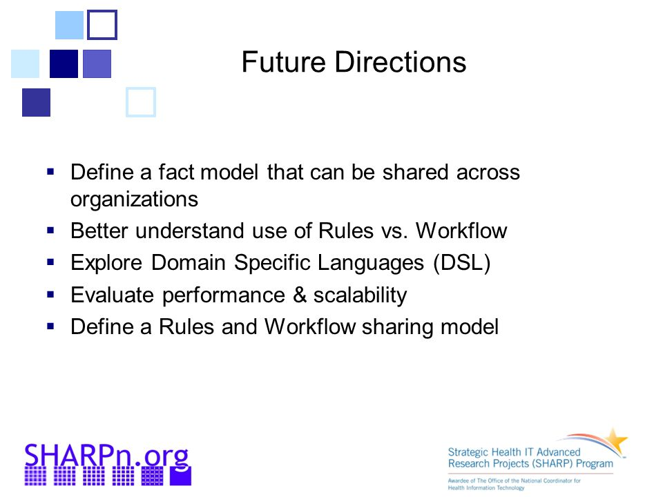 Future Directions Define a fact model that can be shared across organizations. Better understand use of Rules vs. Workflow.