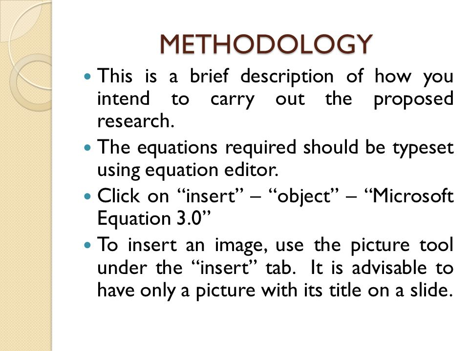 METHODOLOGY This is a brief description of how you intend to carry out the proposed research.
