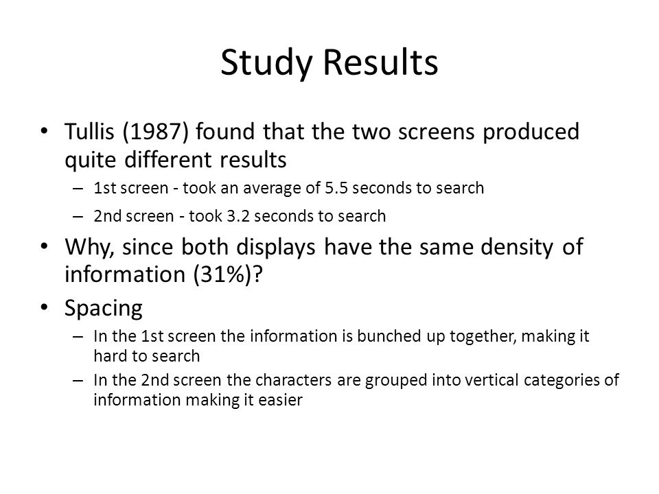 Study Results Tullis (1987) found that the two screens produced quite different results. 1st screen - took an average of 5.5 seconds to search.