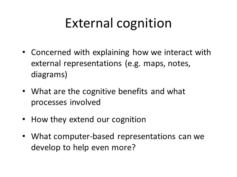 External cognition Concerned with explaining how we interact with external representations (e.g. maps, notes, diagrams)