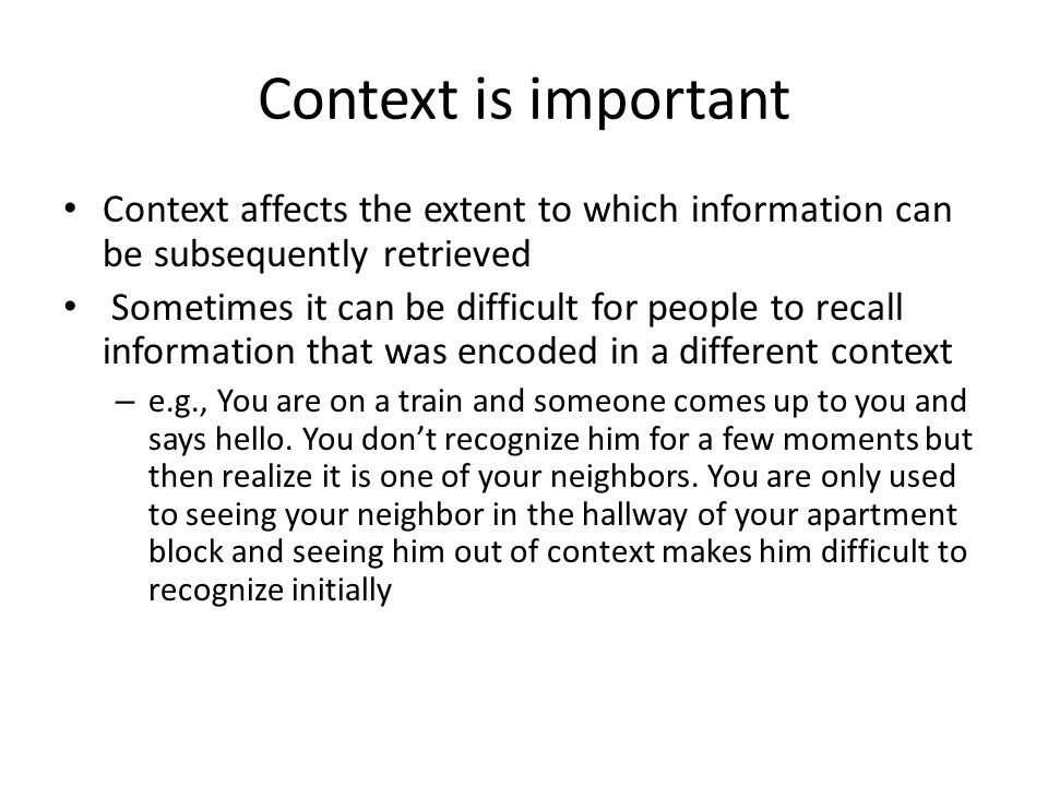 Context is important Context affects the extent to which information can be subsequently retrieved.