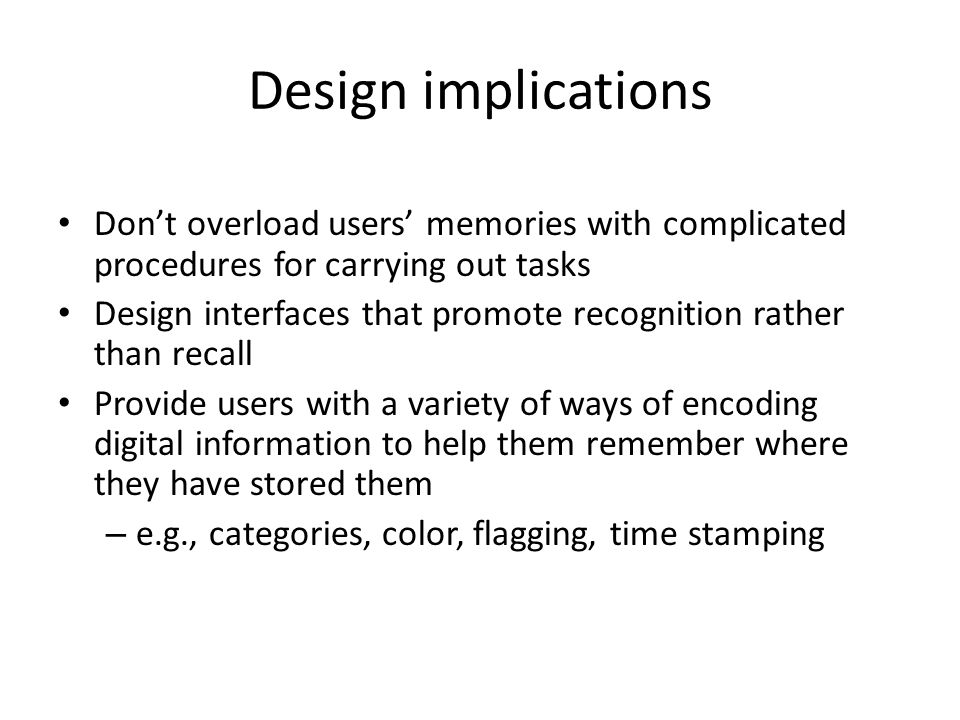 Design implications Don't overload users' memories with complicated procedures for carrying out tasks.