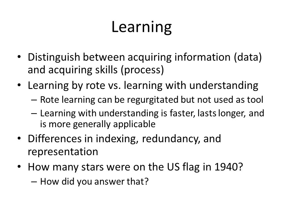 Learning Distinguish between acquiring information (data) and acquiring skills (process) Learning by rote vs. learning with understanding.
