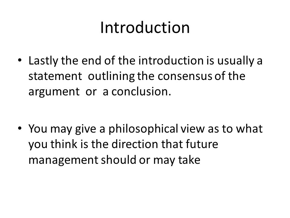 Introduction Lastly the end of the introduction is usually a statement outlining the consensus of the argument or a conclusion.