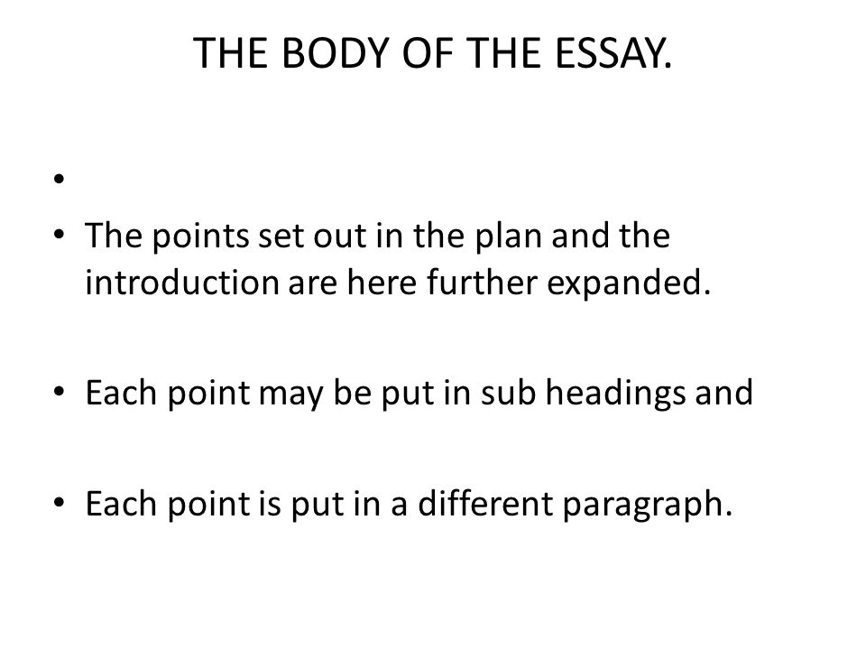 THE BODY OF THE ESSAY. The points set out in the plan and the introduction are here further expanded.