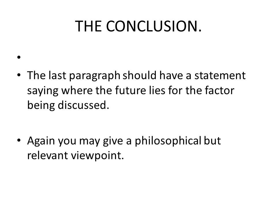 THE CONCLUSION. The last paragraph should have a statement saying where the future lies for the factor being discussed.