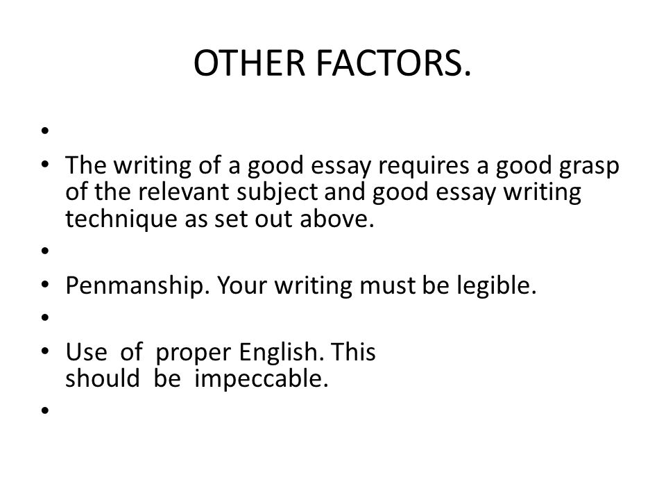 OTHER FACTORS. The writing of a good essay requires a good grasp of the relevant subject and good essay writing technique as set out above.