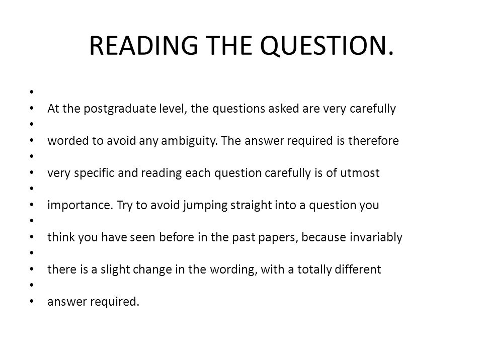 READING THE QUESTION. At the postgraduate level, the questions asked are very carefully.