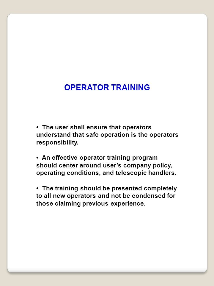 OPERATOR TRAINING • The user shall ensure that operators understand that safe operation is the operators responsibility.
