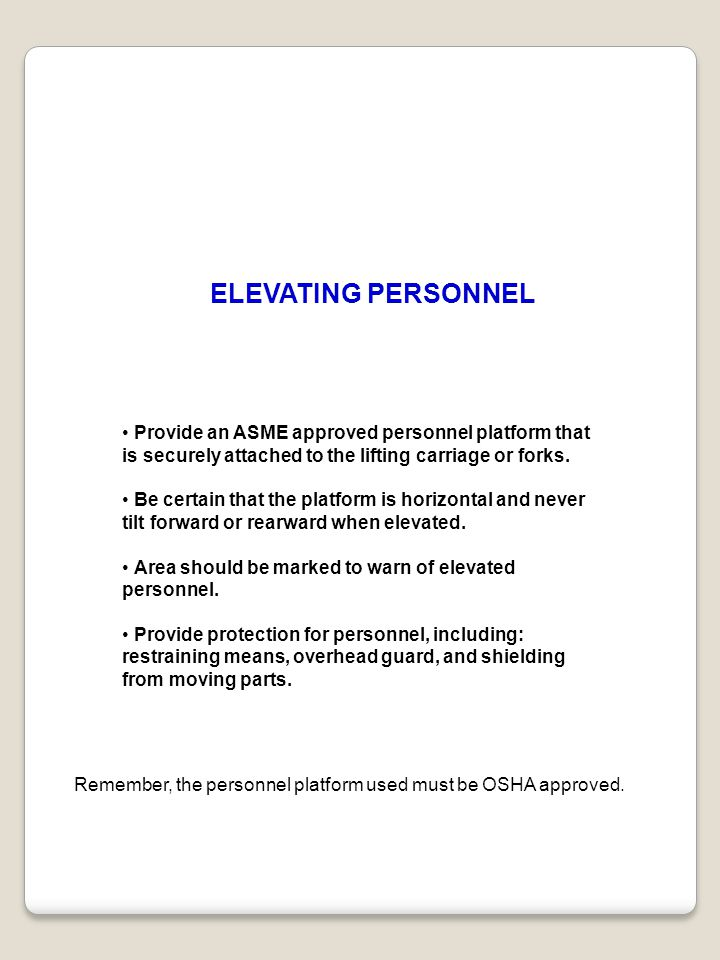 ELEVATING PERSONNEL • Provide an ASME approved personnel platform that is securely attached to the lifting carriage or forks.