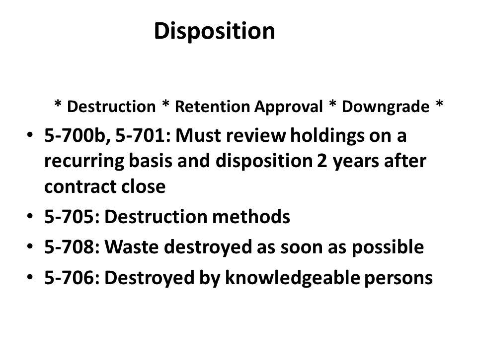 * Destruction * Retention Approval * Downgrade *