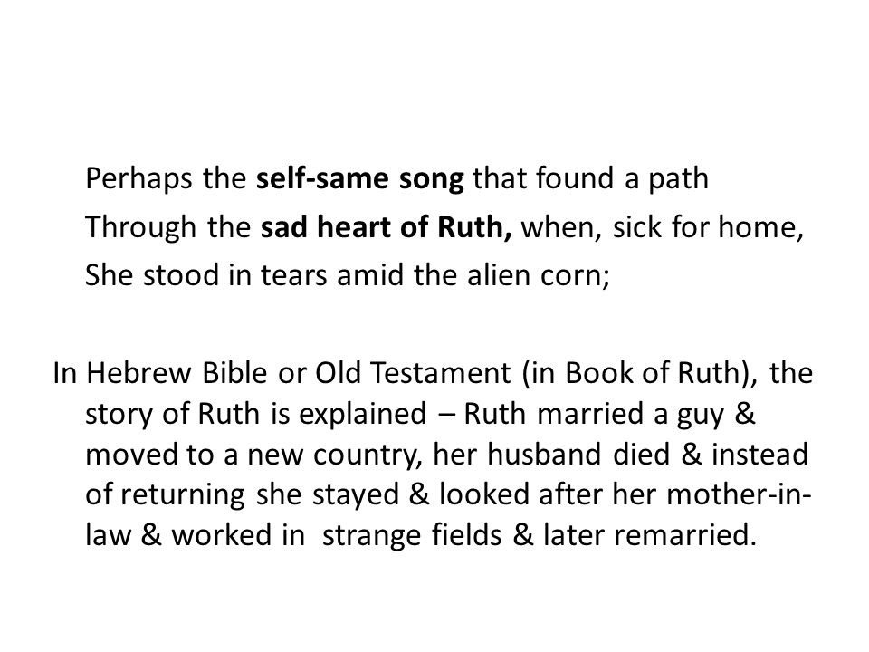 Perhaps the self-same song that found a path Through the sad heart of Ruth, when, sick for home, She stood in tears amid the alien corn; In Hebrew Bible or Old Testament (in Book of Ruth), the story of Ruth is explained – Ruth married a guy & moved to a new country, her husband died & instead of returning she stayed & looked after her mother-in-law & worked in strange fields & later remarried.