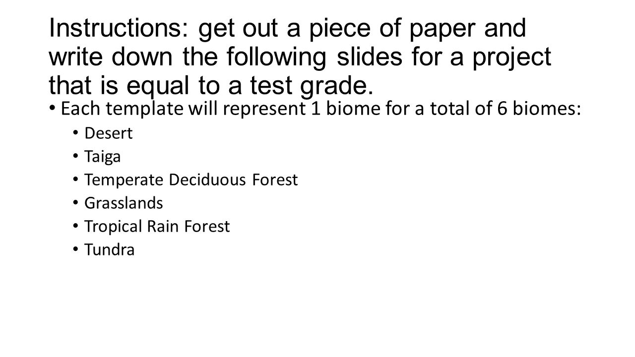 Instructions: get out a piece of paper and write down the following slides for a project that is equal to a test grade.