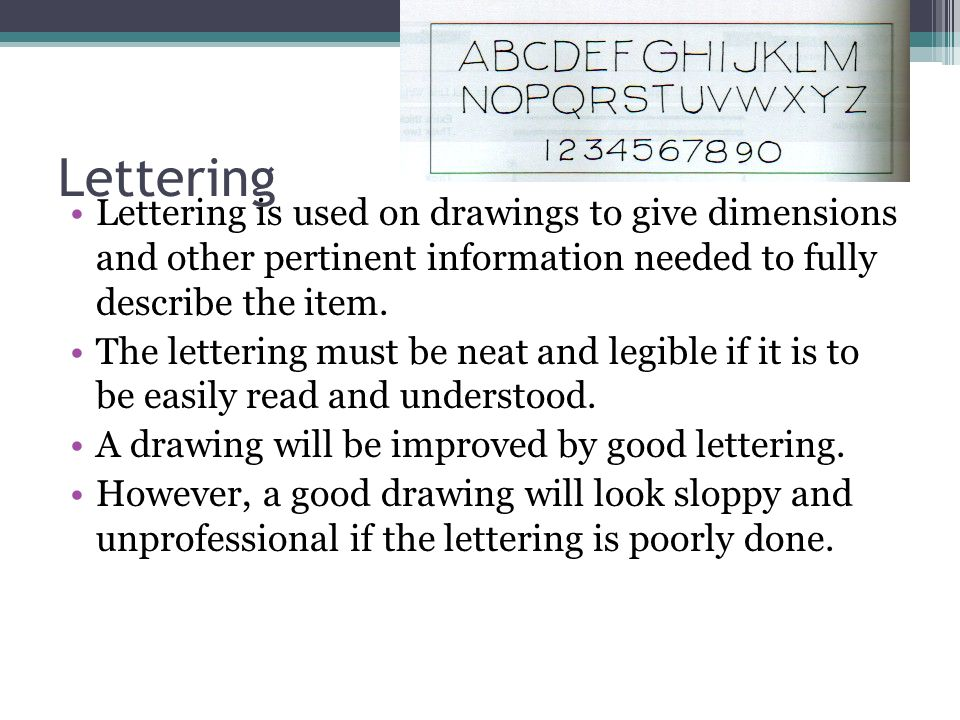Lettering Lettering is used on drawings to give dimensions and other pertinent information needed to fully describe the item.