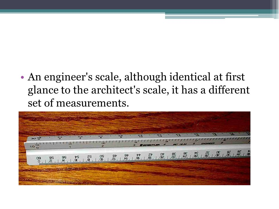 An engineer s scale, although identical at first glance to the architect s scale, it has a different set of measurements.