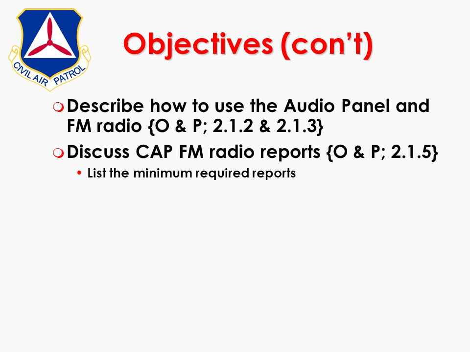 Objectives (con't) Describe how to use the Audio Panel and FM radio {O & P; 2.1.2 & 2.1.3} Discuss CAP FM radio reports {O & P; 2.1.5}