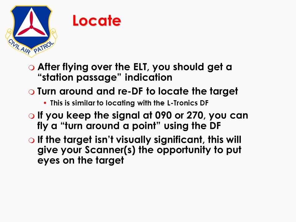 Locate After flying over the ELT, you should get a station passage indication. Turn around and re-DF to locate the target.