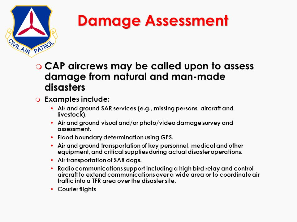 Damage Assessment CAP aircrews may be called upon to assess damage from natural and man-made disasters.