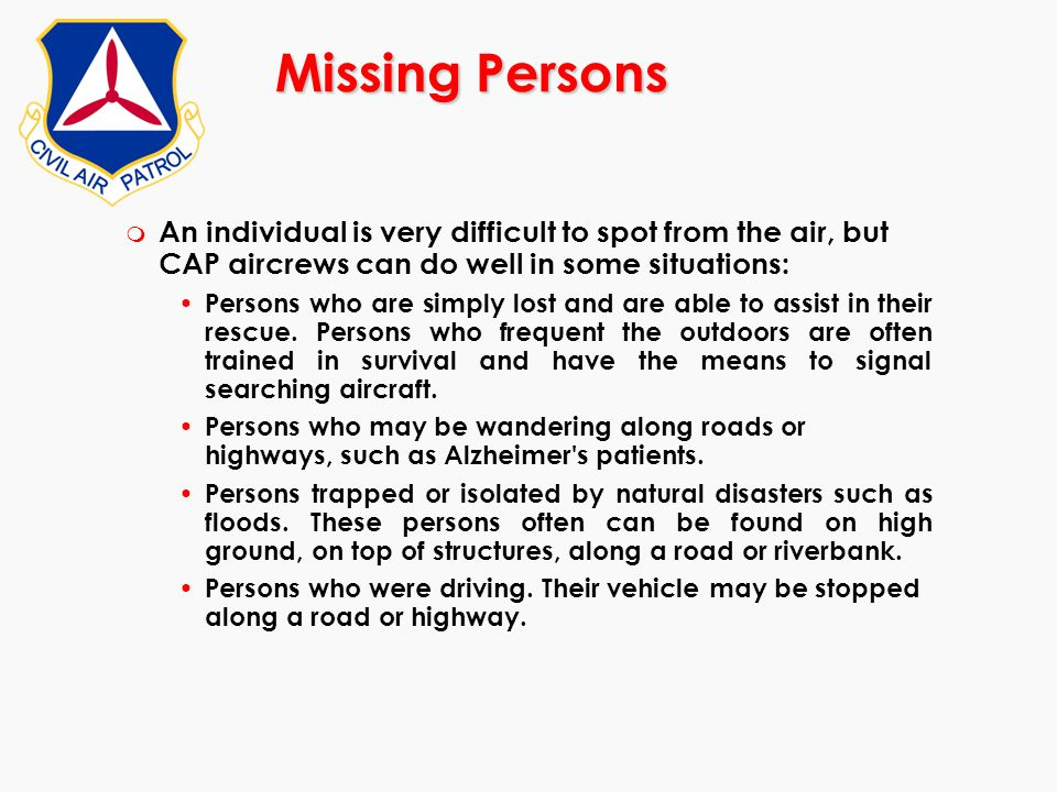 Missing Persons An individual is very difficult to spot from the air, but CAP aircrews can do well in some situations: